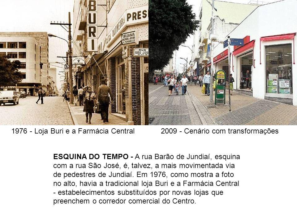 1976 - Loja Buri e a Farmácia Central2009 - Cenário com transformações ESQUINA DO TEMPO - A rua Barão de Jundiaí, esquina com a rua São José, é, talve