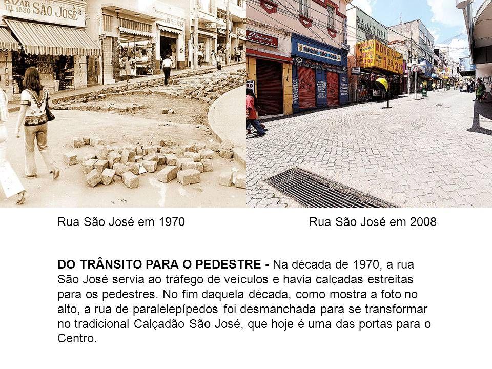 Rua São José em 1970Rua São José em 2008 DO TRÂNSITO PARA O PEDESTRE - Na década de 1970, a rua São José servia ao tráfego de veículos e havia calçada