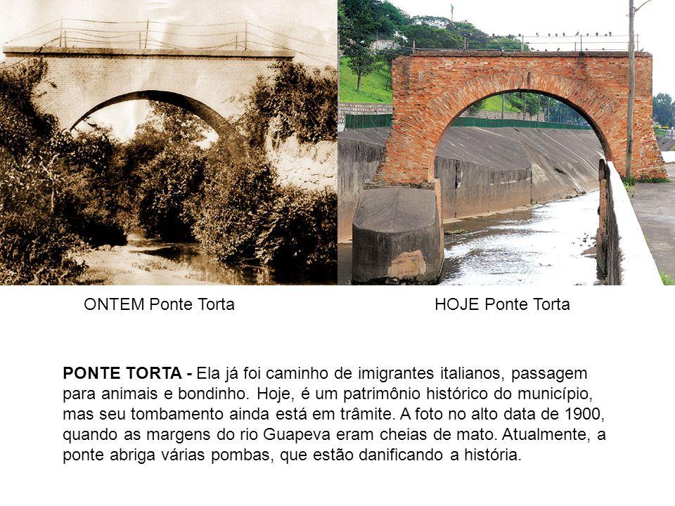 ONTEM Ponte TortaHOJE Ponte Torta PONTE TORTA - Ela já foi caminho de imigrantes italianos, passagem para animais e bondinho. Hoje, é um patrimônio hi