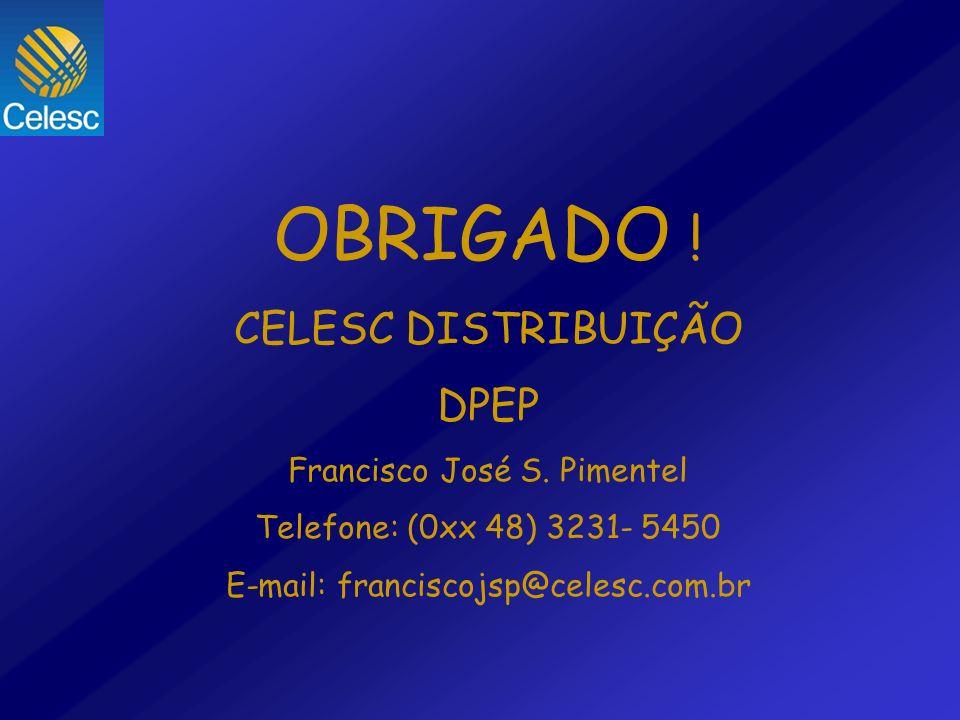 OBRIGADO ! CELESC DISTRIBUIÇÃO DPEP Francisco José S. Pimentel Telefone: (0xx 48) 3231- 5450 E-mail: franciscojsp@celesc.com.br