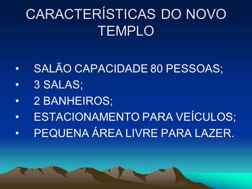 CARACTERÍSTICAS DO NOVO TEMPLO SALÃO CAPACIDADE 80 PESSOAS; 3 SALAS; 2 BANHEIROS; ESTACIONAMENTO PARA VEÍCULOS; PEQUENA ÁREA LIVRE PARA LAZER.