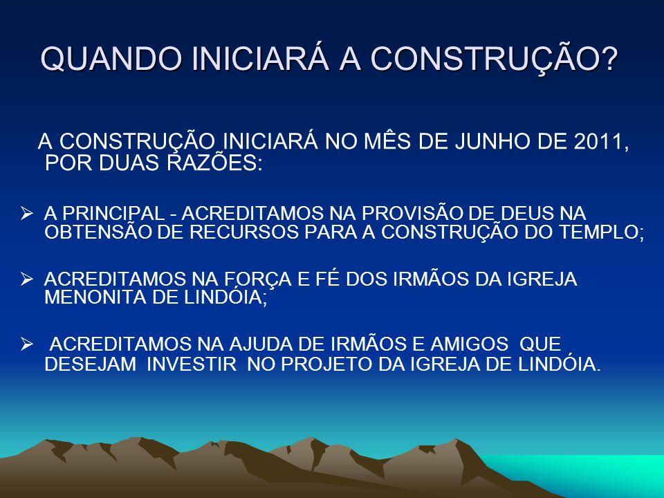 QUANDO INICIARÁ A CONSTRUÇÃO? A CONSTRUÇÃO INICIARÁ NO MÊS DE JUNHO DE 2011, POR DUAS RAZÕES: A PRINCIPAL - ACREDITAMOS NA PROVISÃO DE DEUS NA OBTENSÃ