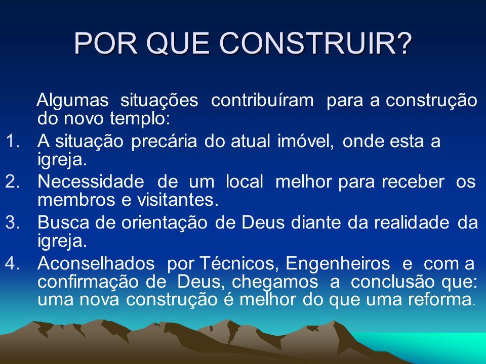 POR QUE CONSTRUIR? Algumas situações contribuíram para a construção do novo templo: 1.A situação precária do atual imóvel, onde esta a igreja. 2.Neces