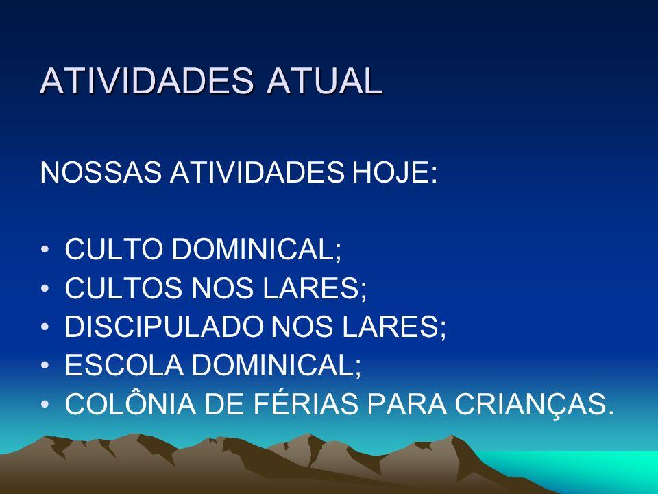 ATIVIDADES ATUAL NOSSAS ATIVIDADES HOJE: CULTO DOMINICAL; CULTOS NOS LARES; DISCIPULADO NOS LARES; ESCOLA DOMINICAL; COLÔNIA DE FÉRIAS PARA CRIANÇAS.