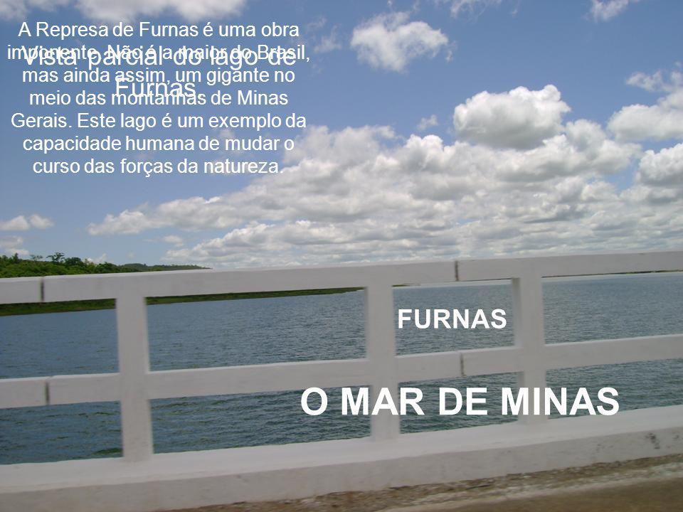 FURNAS O MAR DE MINAS A Represa de Furnas é uma obra imponente.