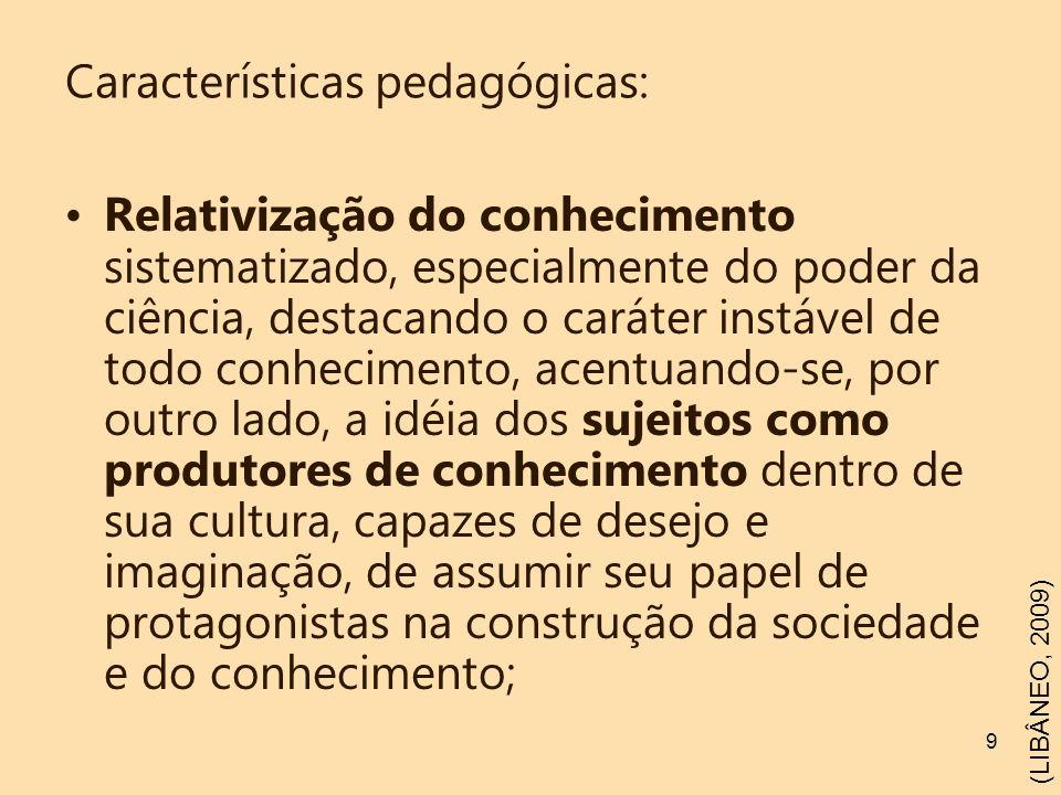 9 Características pedagógicas: Relativização do conhecimento sistematizado, especialmente do poder da ciência, destacando o caráter instável de todo c