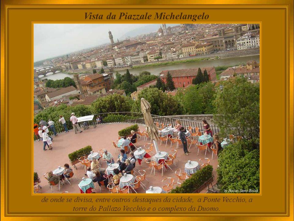 Piazzale Michelangelo Do outro lado do Arno, além do Palazzo Pitti e seus jardins magníficos, se encontra a praça Michelangelo, de onde se tem a melhor vista da cidade.