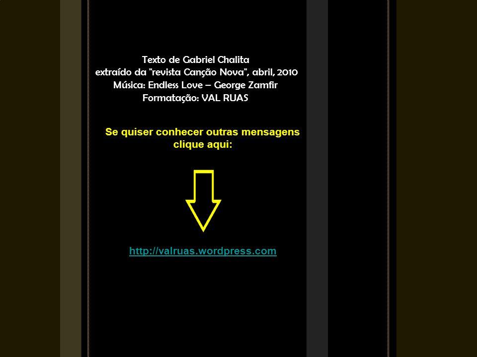 Texto de Gabriel Chalita extraído da revista Canção Nova , abril, 2010 Música: Endless Love – George Zamfir Formatação: VAL RUAS Se quiser conhecer outras mensagens clique aqui: http://valruas.wordpress.com