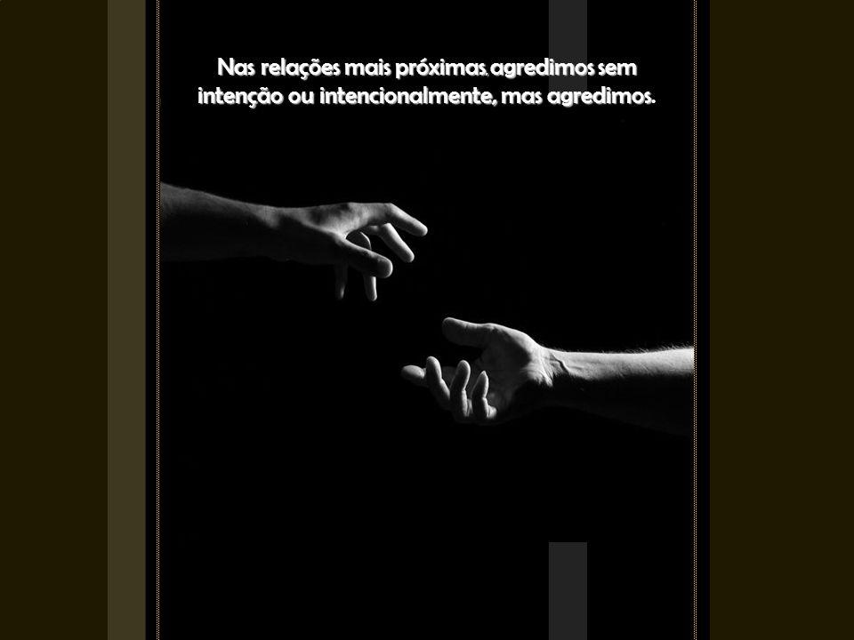 Nas relações mais próximas, agredimos sem intenção ou intencionalmente, mas agredimos Nas relações mais próximas, agredimos sem intenção ou intencionalmente, mas agredimos.