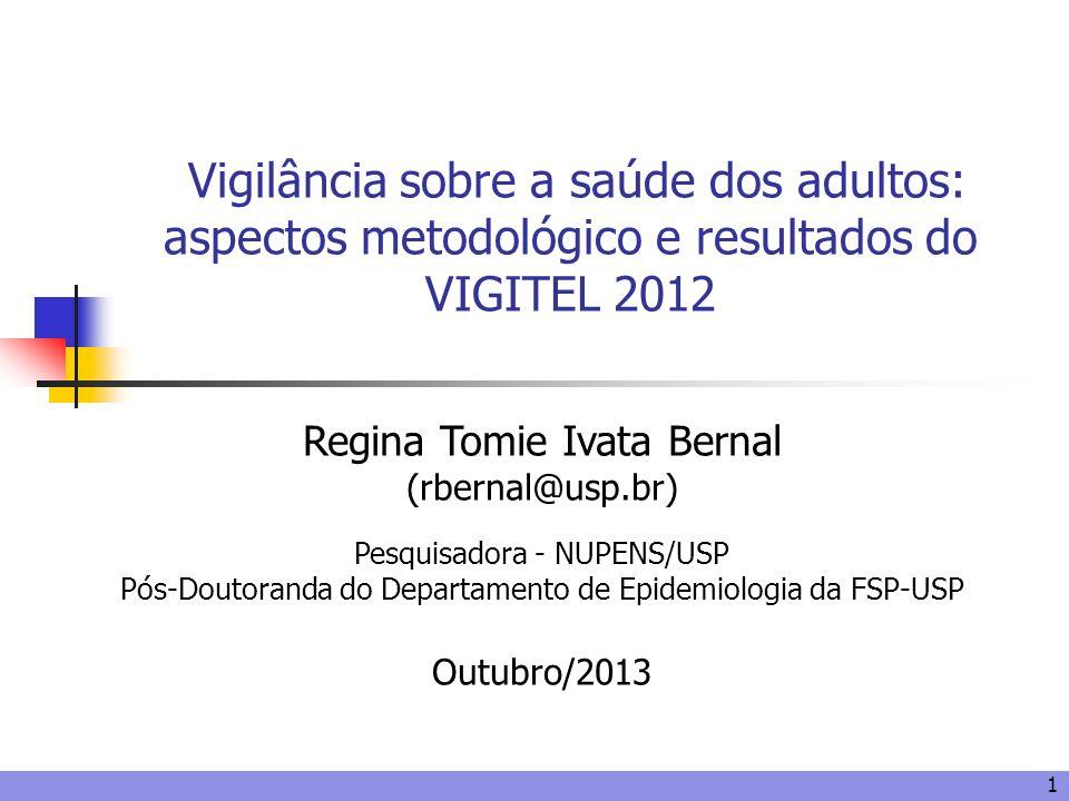 1 Vigilância sobre a saúde dos adultos: aspectos metodológico e resultados do VIGITEL 2012 Regina Tomie Ivata Bernal (rbernal@usp.br) Pesquisadora - N
