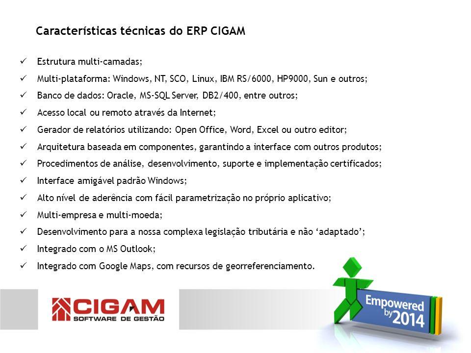 Características técnicas do ERP CIGAM Estrutura multi-camadas; Multi-plataforma: Windows, NT, SCO, Linux, IBM RS/6000, HP9000, Sun e outros; Banco de