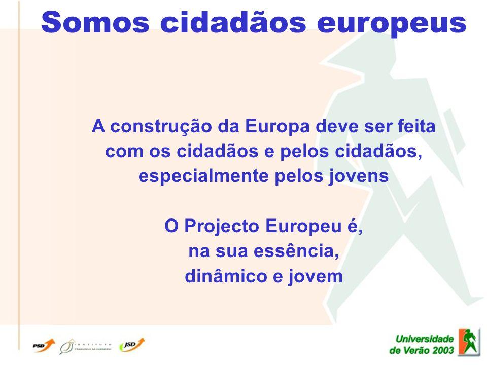 Somos cidadãos europeus A construção da Europa deve ser feita com os cidadãos e pelos cidadãos, especialmente pelos jovens O Projecto Europeu é, na sua essência, dinâmico e jovem