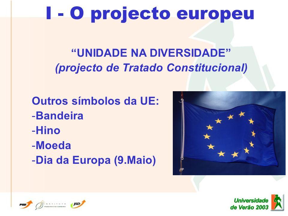 I - O projecto europeu UNIDADE NA DIVERSIDADE (projecto de Tratado Constitucional) Outros símbolos da UE: -Bandeira -Hino -Moeda -Dia da Europa (9.Maio)
