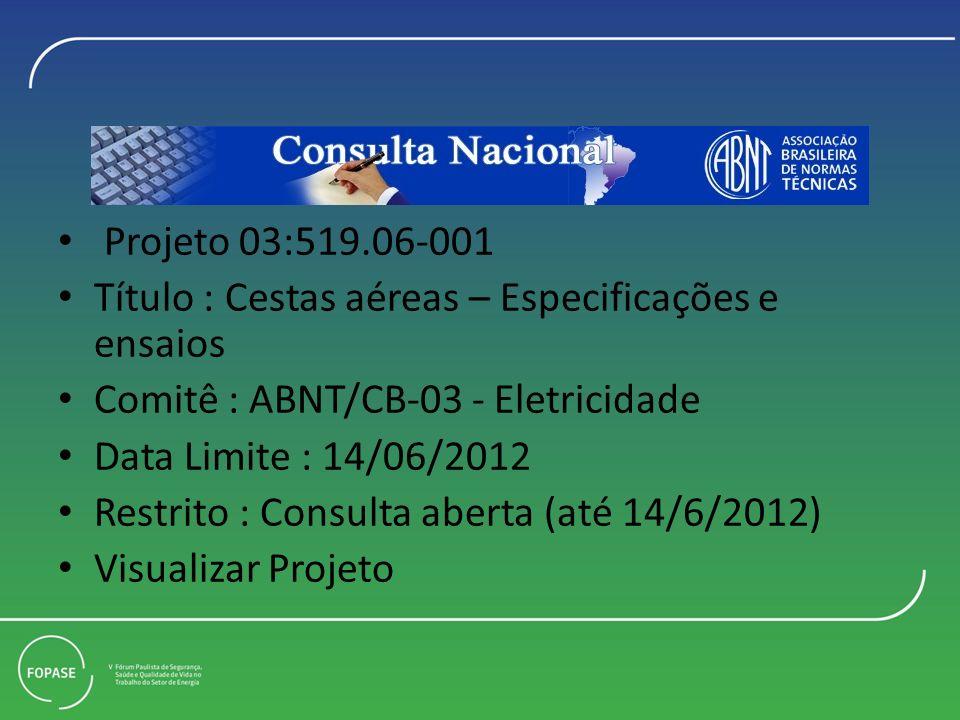 Projeto 03:519.06-001 Título : Cestas aéreas – Especificações e ensaios Comitê : ABNT/CB-03 - Eletricidade Data Limite : 14/06/2012 Restrito : Consulta aberta (até 14/6/2012) Visualizar Projeto