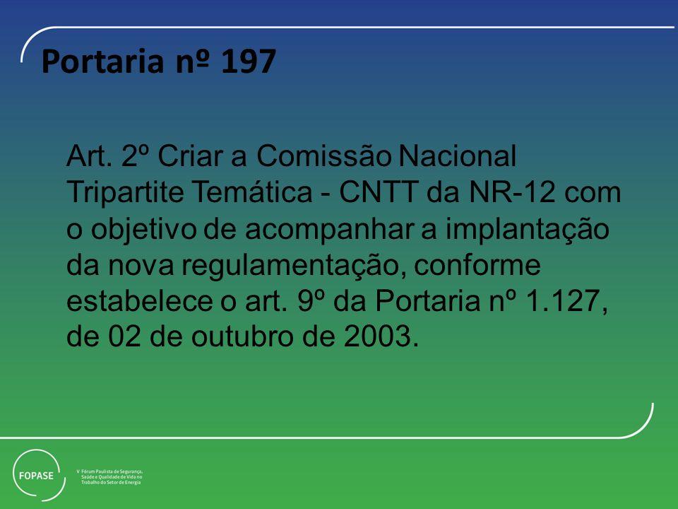 Portaria nº 197 Art. 2º Criar a Comissão Nacional Tripartite Temática - CNTT da NR-12 com o objetivo de acompanhar a implantação da nova regulamentaçã