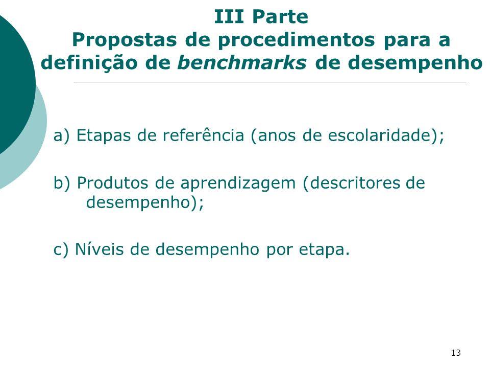 13 III Parte Propostas de procedimentos para a definição de benchmarks de desempenho a) Etapas de referência (anos de escolaridade); b) Produtos de aprendizagem (descritores de desempenho); c) Níveis de desempenho por etapa.