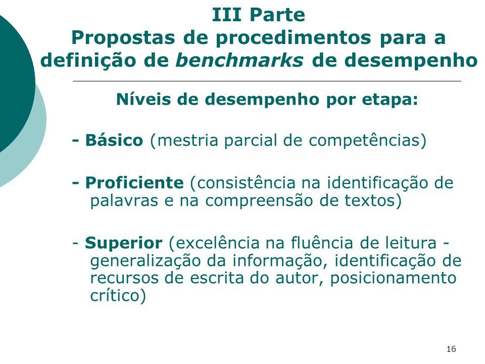 16 Níveis de desempenho por etapa: - Básico (mestria parcial de competências) - Proficiente (consistência na identificação de palavras e na compreensão de textos) - Superior (excelência na fluência de leitura - generalização da informação, identificação de recursos de escrita do autor, posicionamento crítico) III Parte Propostas de procedimentos para a definição de benchmarks de desempenho