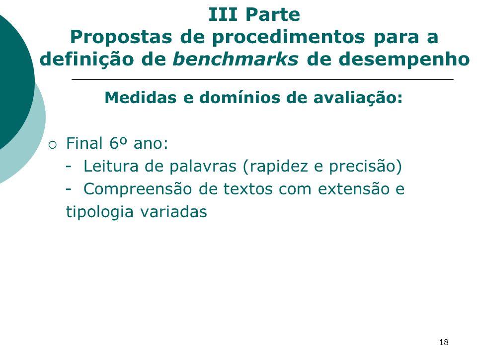 18 Medidas e domínios de avaliação: Final 6º ano: - Leitura de palavras (rapidez e precisão) - Compreensão de textos com extensão e tipologia variadas III Parte Propostas de procedimentos para a definição de benchmarks de desempenho