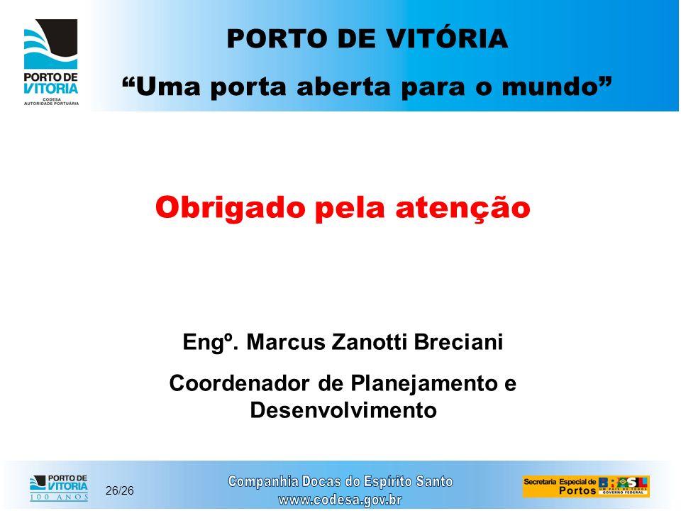 26/26 Obrigado pela atenção Engº. Marcus Zanotti Breciani Coordenador de Planejamento e Desenvolvimento PORTO DE VITÓRIA Uma porta aberta para o mundo