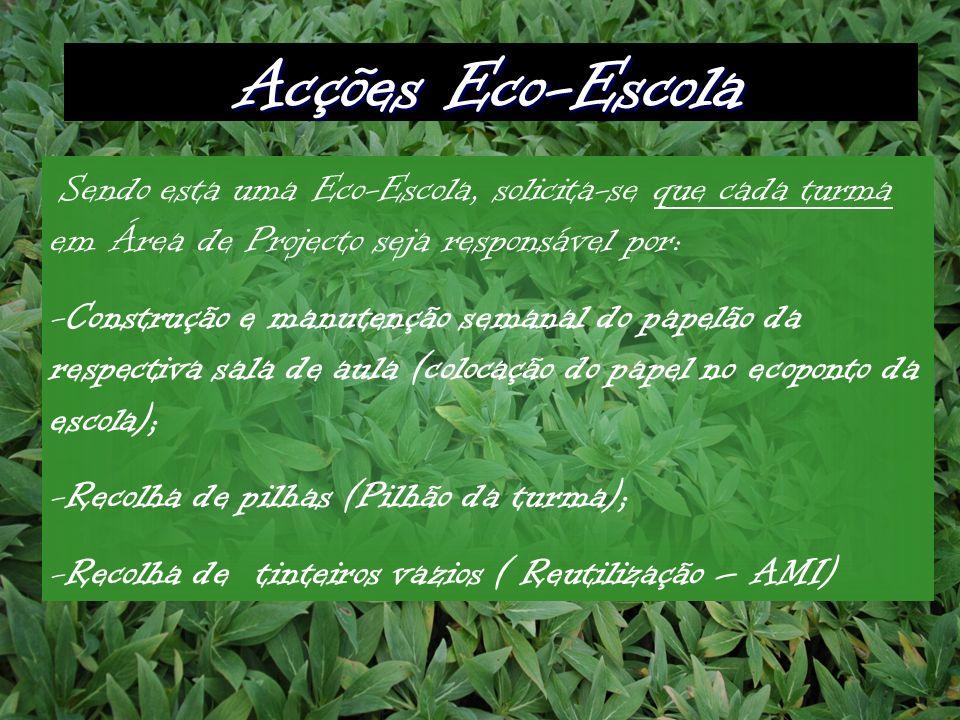Acções Eco-Escola Sendo esta uma Eco-Escola, solicita-se que cada turma em Área de Projecto seja responsável por: -Construção e manutenção semanal do papelão da respectiva sala de aula (colocação do papel no ecoponto da escola); -Recolha de pilhas (Pilhão da turma); -Recolha de tinteiros vazios ( Reutilização – AMI)