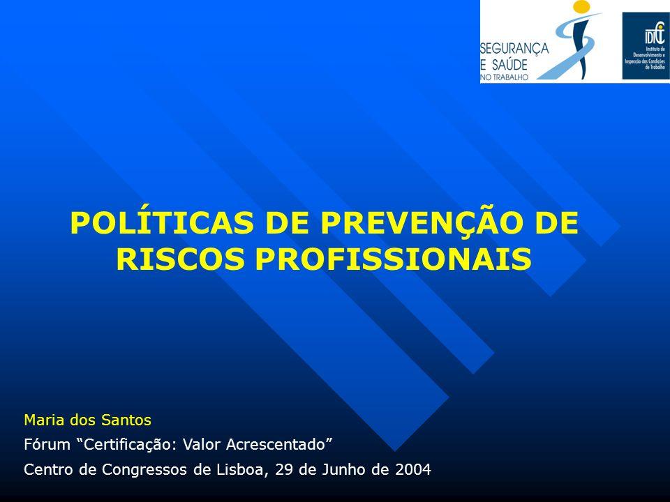 POLÍTICAS DE PREVENÇÃO DE RISCOS PROFISSIONAIS Fórum Certificação: Valor Acrescentado Centro de Congressos de Lisboa, 29 de Junho de 2004 Maria dos Sa