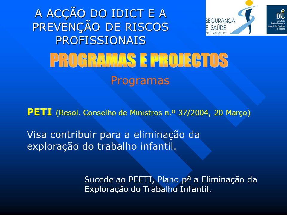 A ACÇÃO DO IDICT E A PREVENÇÃO DE RISCOS PROFISSIONAIS PETI (Resol. Conselho de Ministros n.º 37/2004, 20 Março) Visa contribuir para a eliminação da