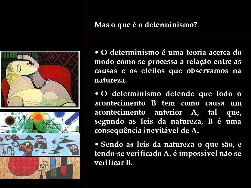 Mas o que é o determinismo? O determinismo é uma teoria acerca do modo como se processa a relação entre as causas e os efeitos que observamos na natur