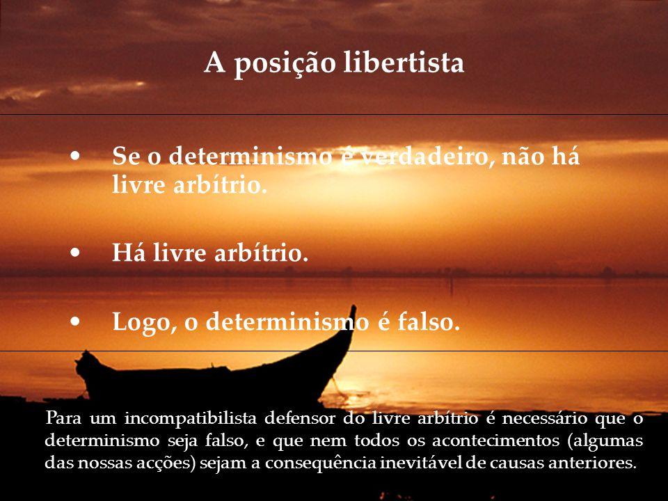 A posição libertista Se o determinismo é verdadeiro, não há livre arbítrio. Há livre arbítrio. Logo, o determinismo é falso. Para um incompatibilista
