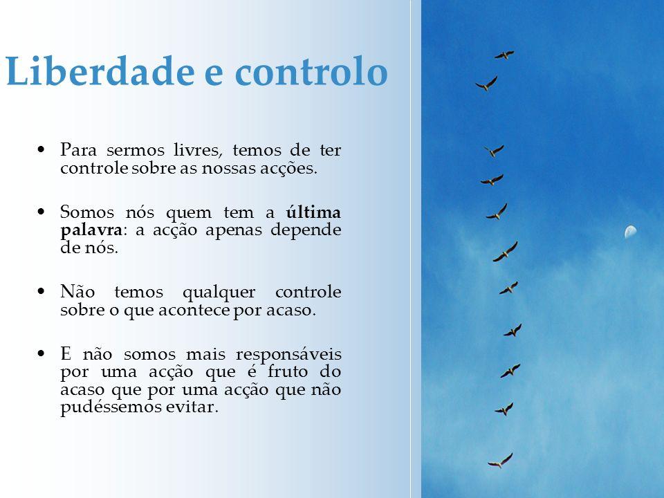 Liberdade e controlo Para sermos livres, temos de ter controle sobre as nossas acções. Somos nós quem tem a última palavra: a acção apenas depende de