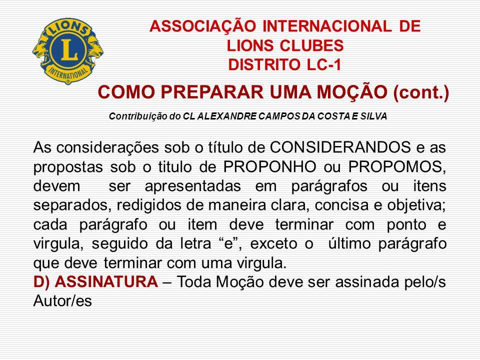 ASSOCIAÇÃO INTERNACIONAL DE LIONS CLUBES DISTRITO LC-1 COMO PREPARAR UMA MOÇÃO (cont.) EXEMPLO Rio de Janeiro, 16 de abril de 2005 Autor: Jose de Souza - Lions Clube Samambaia EMENTA: Construção de um pátio de recreio em uma escola CONSIDERANDO; 1 - a inexistência de um local para o recreio dos alunos na Escola X; 2 - que a recreação faz parte dos procedimentos educacionais e é indispensável para...; 3 - que é parte dos objetivos de um Lions Clube promover o bem estar...., PROPONHO 1 - que seja formada uma Comissão com o fim especial de avaliar e propor a participação do Lions Clube na construção, etc,etc; 2 - a referida comissão deverá diligenciar esforços para compartilhar....etc.