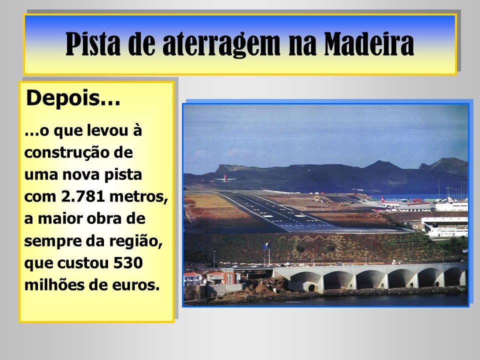 Pista de aterragem na Madeira Depois… …o que levou à construção de uma nova pista com 2.781 metros, a maior obra de sempre da região, que custou 530 m