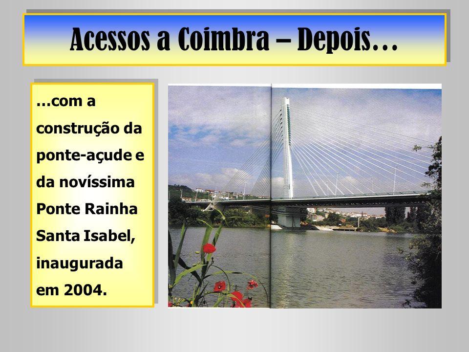 Acessos a Coimbra – Depois… …com a construção da ponte-açude e da novíssima Ponte Rainha Santa Isabel, inaugurada em 2004.