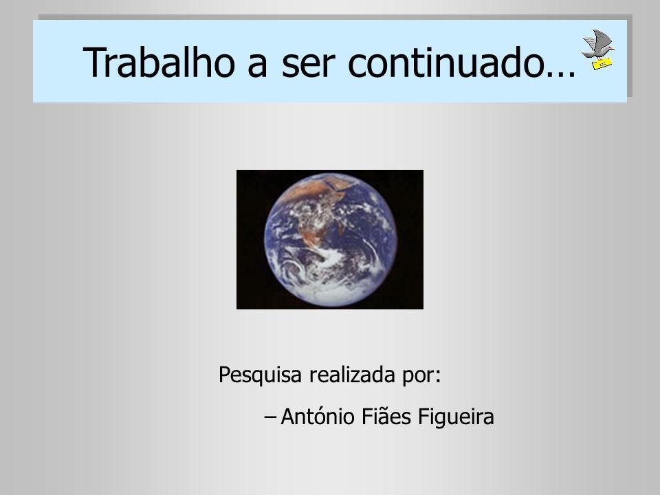 Trabalho a ser continuado… Pesquisa realizada por: –António Fiães Figueira