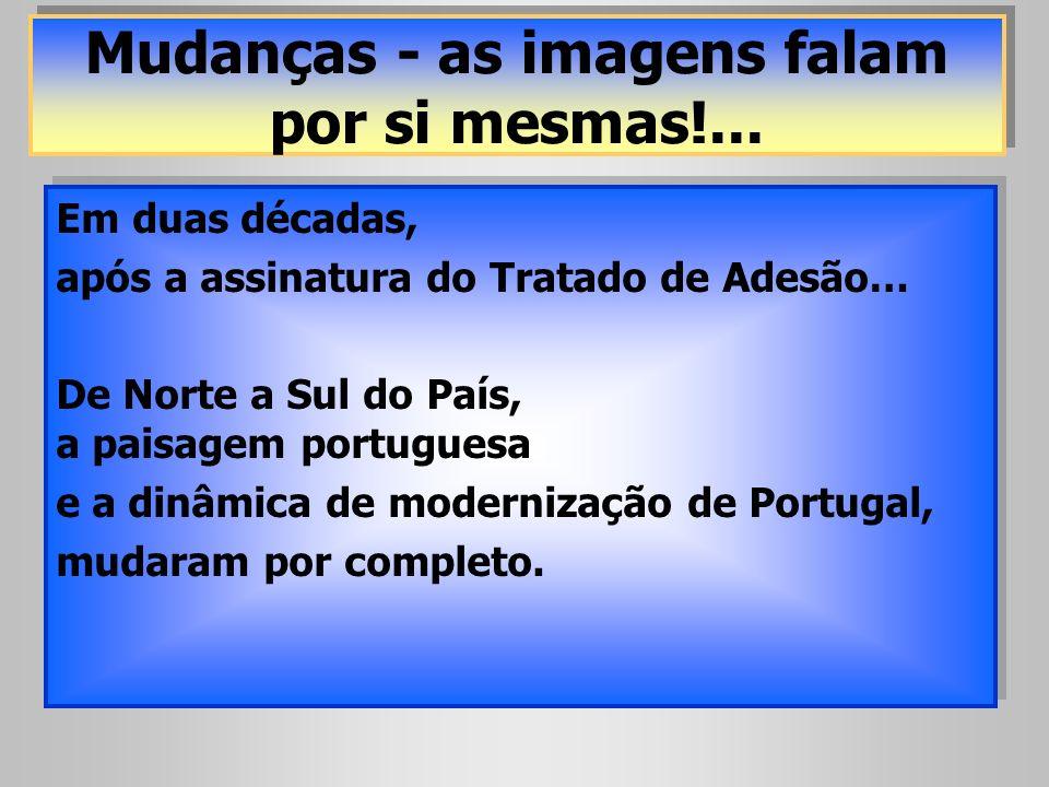 Mudanças - as imagens falam por si mesmas!... Em duas décadas, após a assinatura do Tratado de Adesão… De Norte a Sul do País, a paisagem portuguesa e