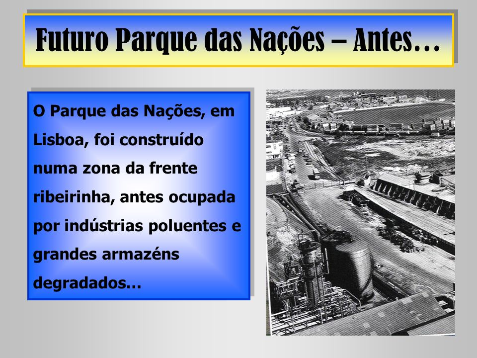 Futuro Parque das Nações – Antes… O Parque das Nações, em Lisboa, foi construído numa zona da frente ribeirinha, antes ocupada por indústrias poluente