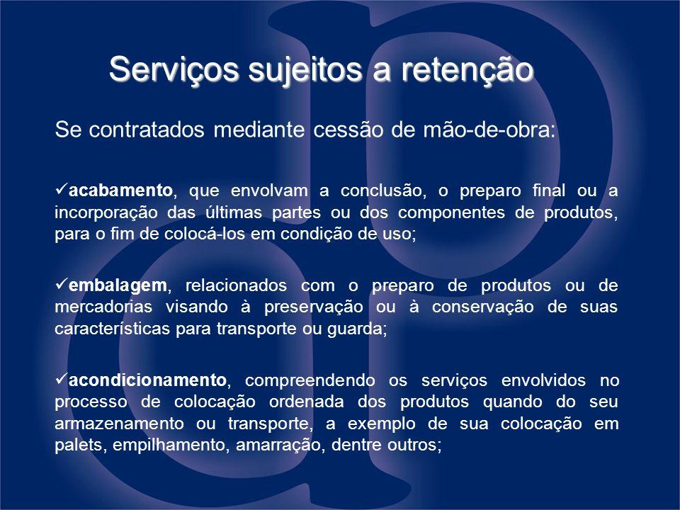 Serviços sujeitos a retenção Se contratados mediante cessão de mão-de-obra: acabamento, que envolvam a conclusão, o preparo final ou a incorporação da
