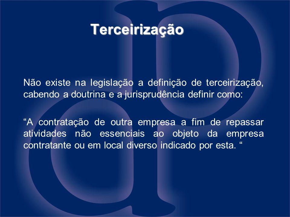 Terceirização Não existe na legislação a definição de terceirização, cabendo a doutrina e a jurisprudência definir como: A contratação de outra empres