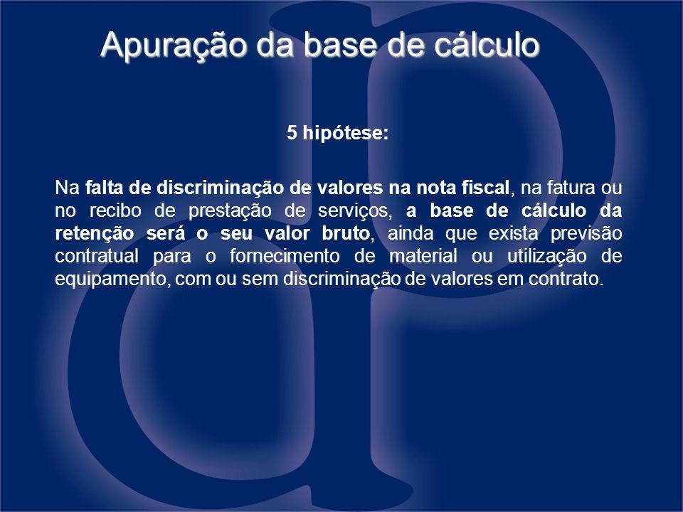 Apuração da base de cálculo 5 hipótese: Na falta de discriminação de valores na nota fiscal, na fatura ou no recibo de prestação de serviços, a base d