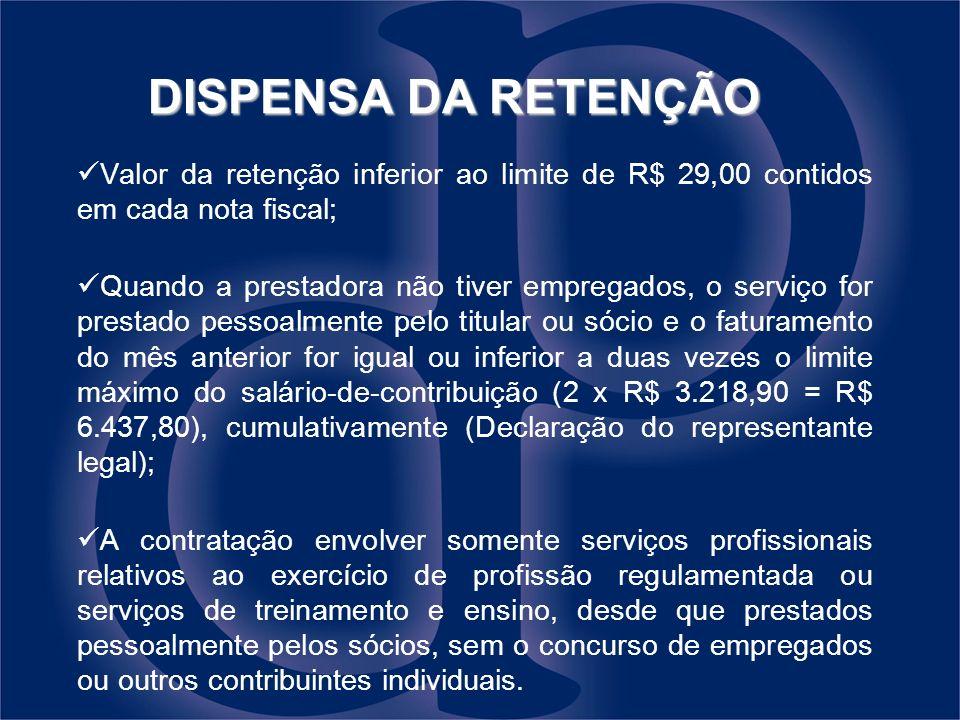 DISPENSA DA RETENÇÃO Valor da retenção inferior ao limite de R$ 29,00 contidos em cada nota fiscal; Quando a prestadora não tiver empregados, o serviç