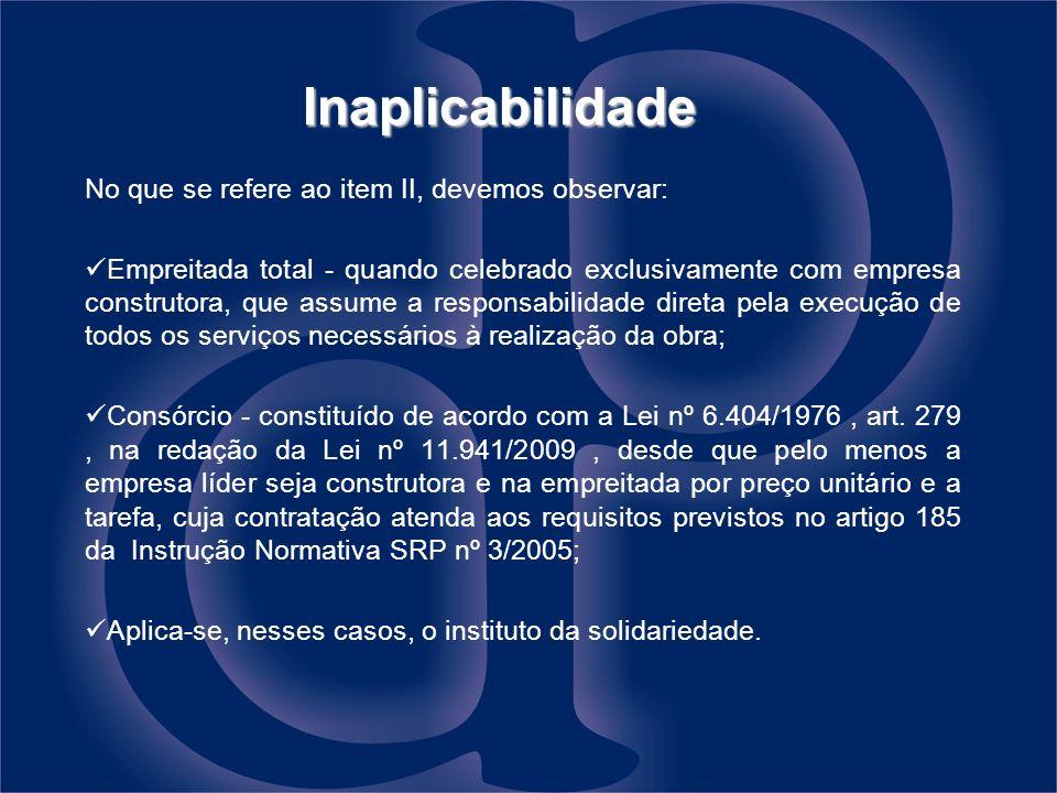 Inaplicabilidade No que se refere ao item II, devemos observar: Empreitada total - quando celebrado exclusivamente com empresa construtora, que assume