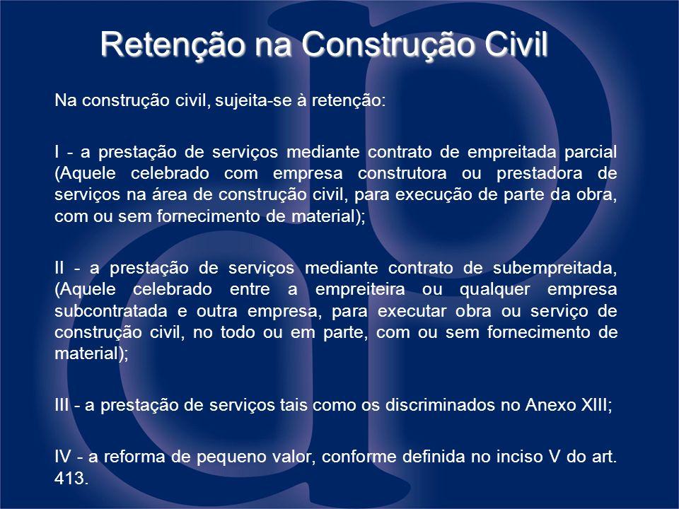 Retenção na Construção Civil Na construção civil, sujeita-se à retenção: I - a prestação de serviços mediante contrato de empreitada parcial (Aquele c