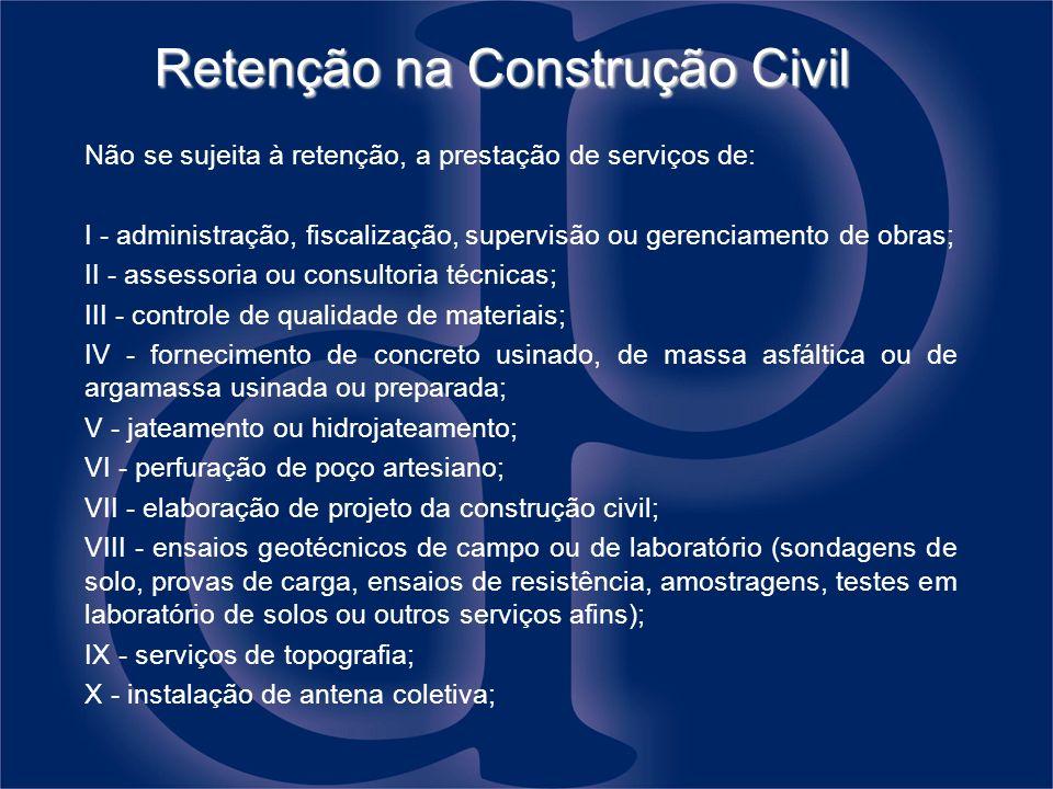 Retenção na Construção Civil Não se sujeita à retenção, a prestação de serviços de: I - administração, fiscalização, supervisão ou gerenciamento de ob