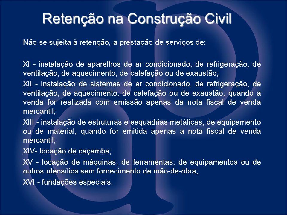 Retenção na Construção Civil Não se sujeita à retenção, a prestação de serviços de: XI - instalação de aparelhos de ar condicionado, de refrigeração,
