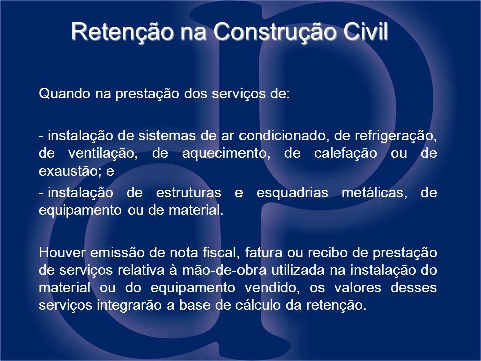 Retenção na Construção Civil Quando na prestação dos serviços de: - instalação de sistemas de ar condicionado, de refrigeração, de ventilação, de aque