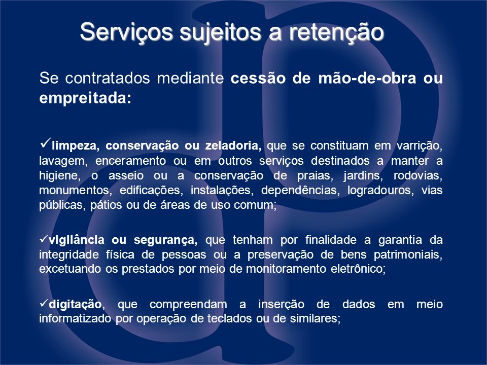 Serviços sujeitos a retenção Se contratados mediante cessão de mão-de-obra ou empreitada: limpeza, conservação ou zeladoria, que se constituam em varr