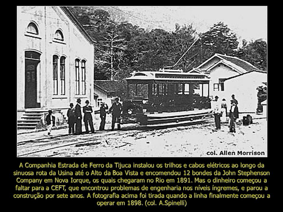 A Companhia Estrada de Ferro da Tijuca instalou os trilhos e cabos elétricos ao longo da sinuosa rota da Usina até o Alto da Boa Vista e encomendou 12 bondes da John Stephenson Company em Nova Iorque, os quais chegaram no Rio em 1891.