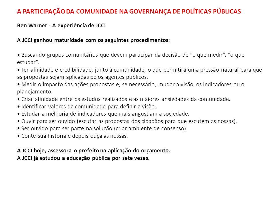 A PARTICIPAÇÃO DA COMUNIDADE NA GOVERNANÇA DE POLÍTICAS PÚBLICAS Ben Warner - A experiência de JCCI A JCCI ganhou maturidade com os seguintes procedim