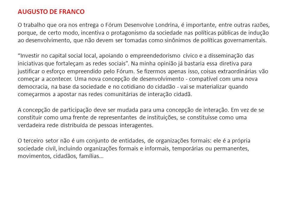 AUGUSTO DE FRANCO O trabalho que ora nos entrega o Fórum Desenvolve Londrina, é importante, entre outras razões, porque, de certo modo, incentiva o pr