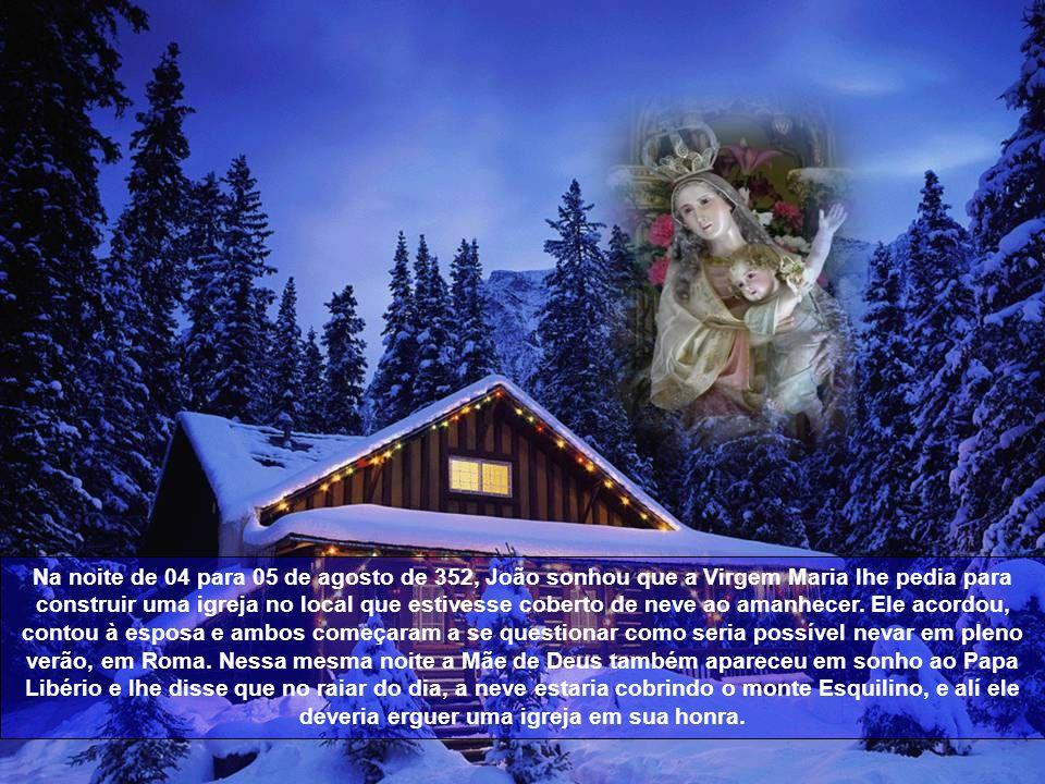 Na noite de 04 para 05 de agosto de 352, João sonhou que a Virgem Maria lhe pedia para construir uma igreja no local que estivesse coberto de neve ao amanhecer.