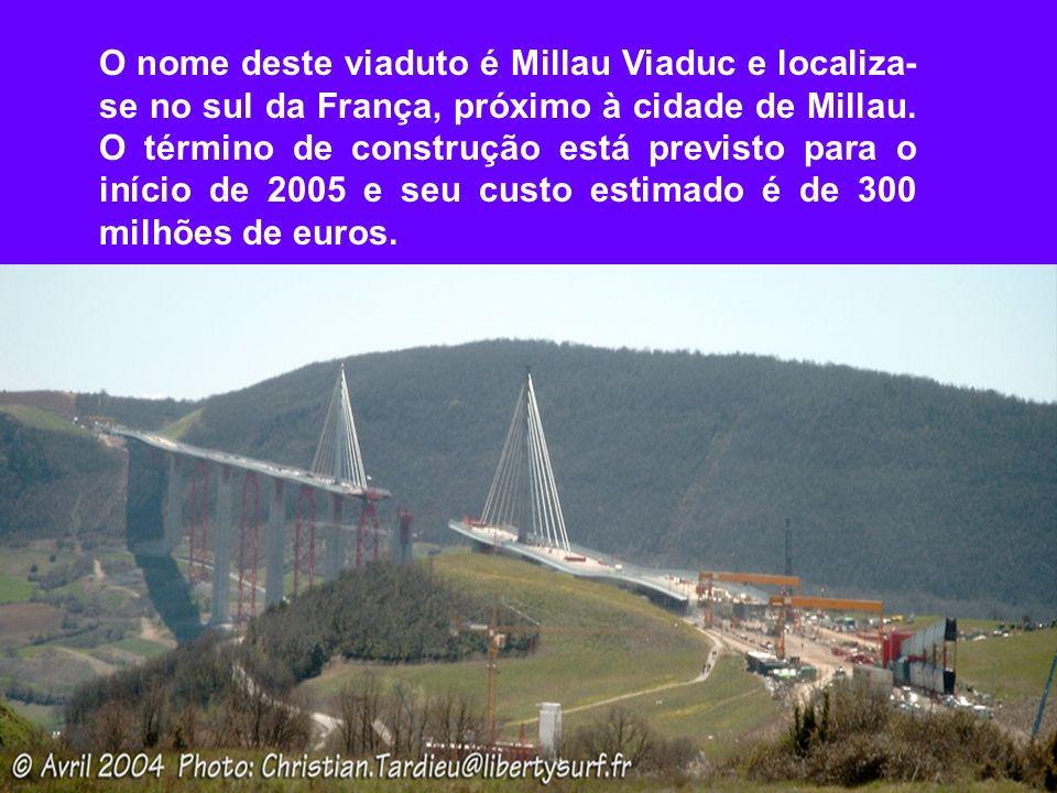 O nome deste viaduto é Millau Viaduc e localiza- se no sul da França, próximo à cidade de Millau. O término de construção está previsto para o início